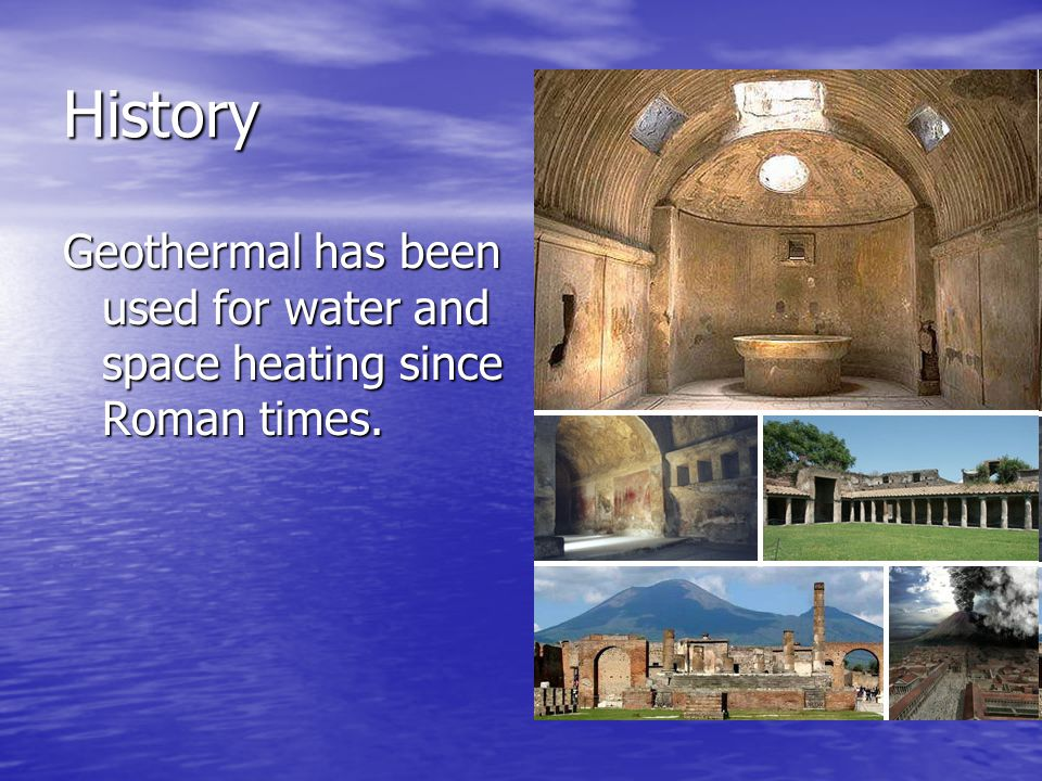 History Geothermal has been used for water and space heating since Roman times.