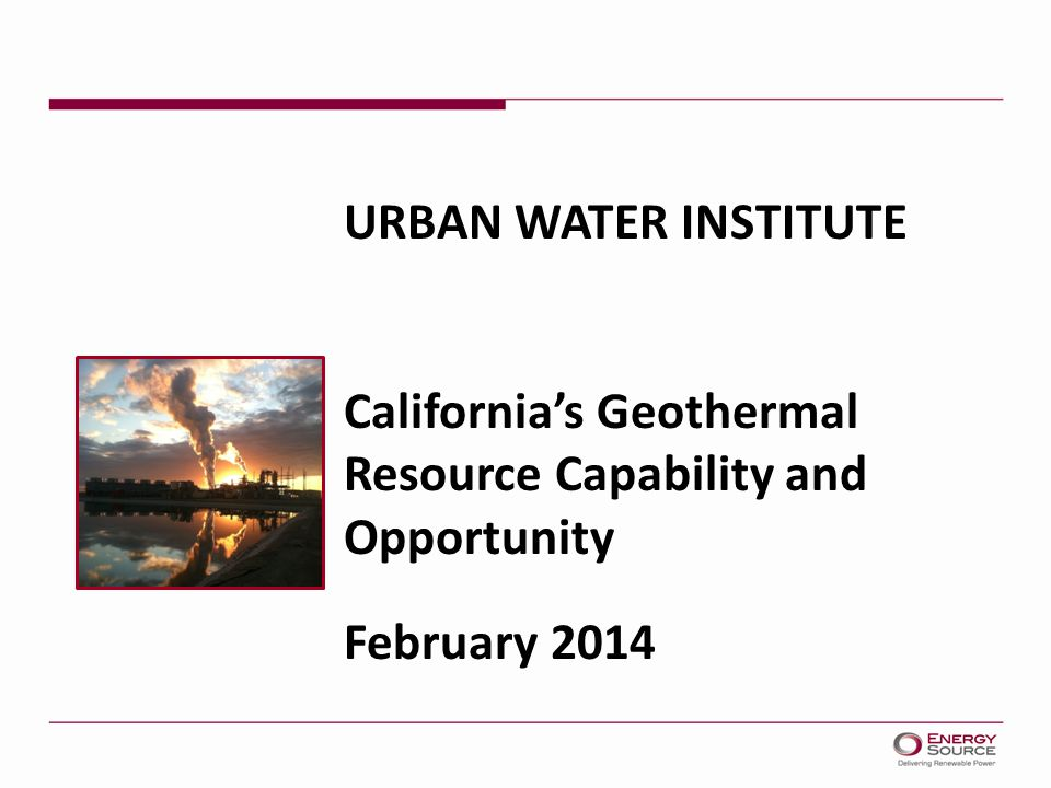 URBAN WATER INSTITUTE California's Geothermal Resource Capability and Opportunity February 2014