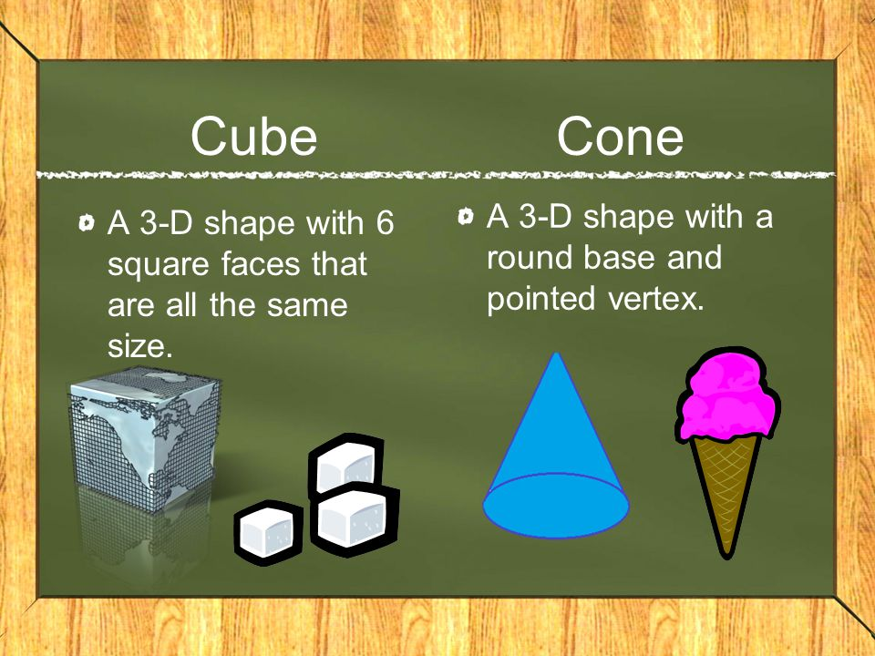 Cube Cone A 3-D shape with 6 square faces that are all the same size.