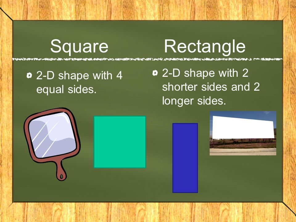 Square Rectangle 2-D shape with 4 equal sides. 2-D shape with 2 shorter sides and 2 longer sides.