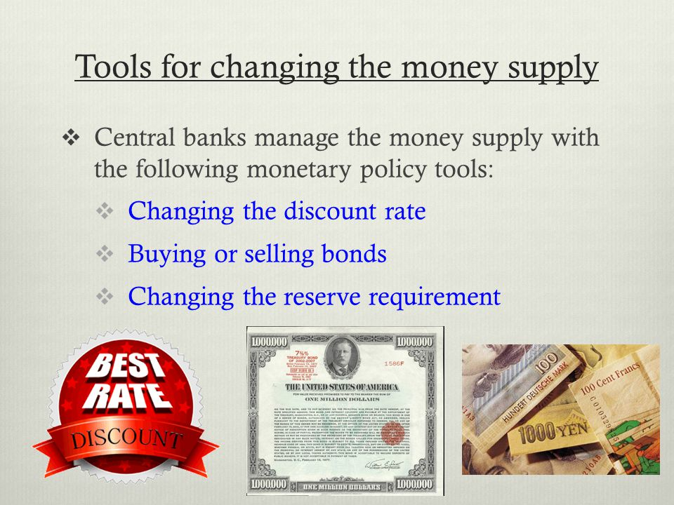 Tools for changing the money supply  Central banks manage the money supply with the following monetary policy tools:  Changing the discount rate  Buying or selling bonds  Changing the reserve requirement