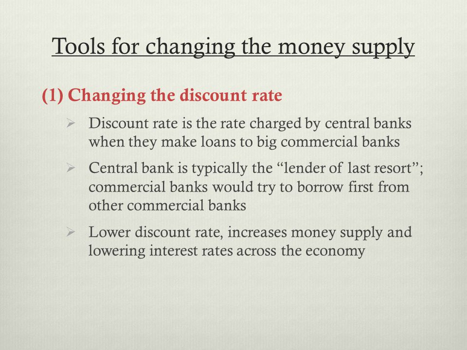 Tools for changing the money supply (1) Changing the discount rate  Discount rate is the rate charged by central banks when they make loans to big commercial banks  Central bank is typically the lender of last resort ; commercial banks would try to borrow first from other commercial banks  Lower discount rate, increases money supply and lowering interest rates across the economy