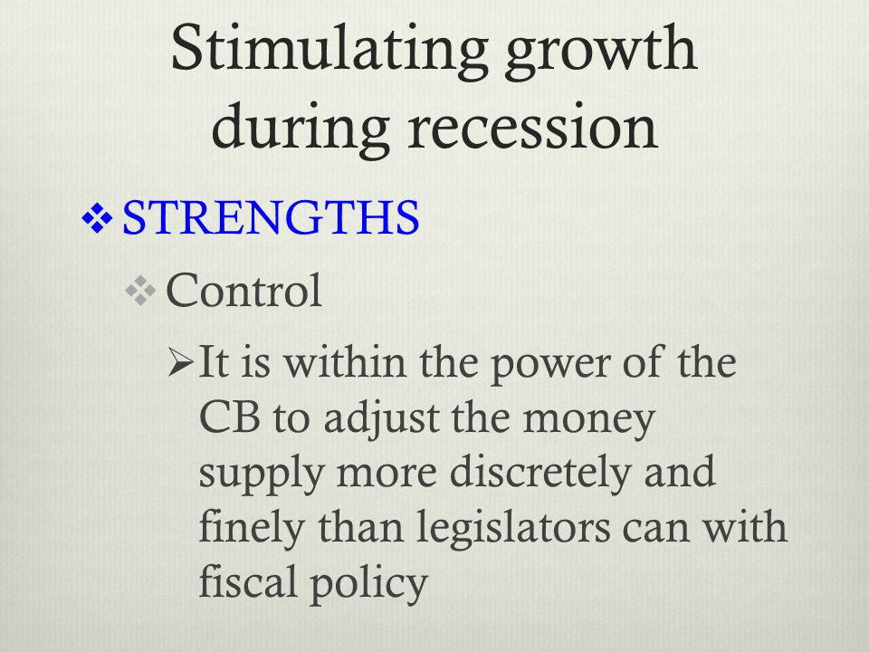 Stimulating growth during recession  STRENGTHS  Control  It is within the power of the CB to adjust the money supply more discretely and finely than legislators can with fiscal policy