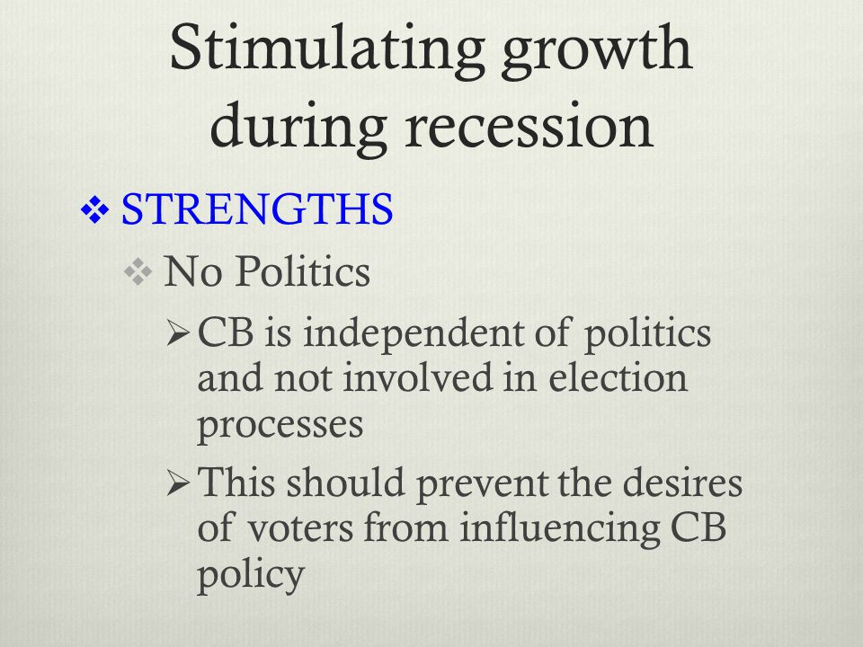 Stimulating growth during recession  STRENGTHS  No Politics  CB is independent of politics and not involved in election processes  This should prevent the desires of voters from influencing CB policy