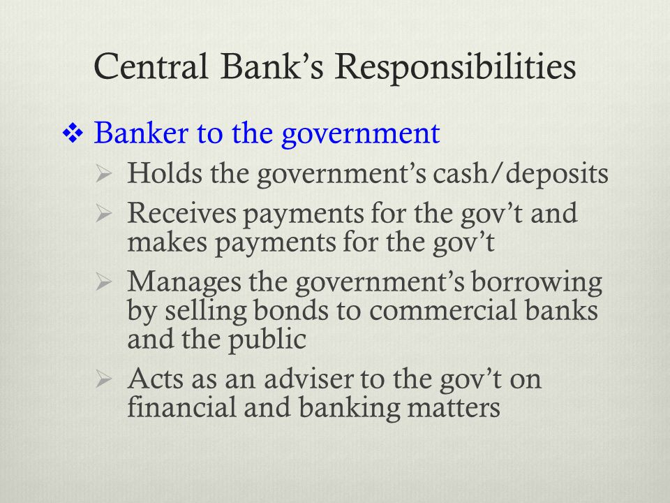 Central Bank's Responsibilities  Banker to the government  Holds the government's cash/deposits  Receives payments for the gov't and makes payments for the gov't  Manages the government's borrowing by selling bonds to commercial banks and the public  Acts as an adviser to the gov't on financial and banking matters