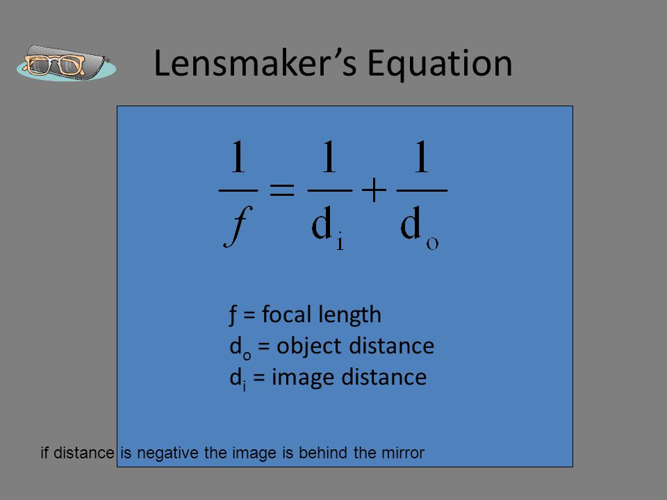 Lensmaker's Equation ƒ = focal length d o = object distance d i = image distance if distance is negative the image is behind the mirror