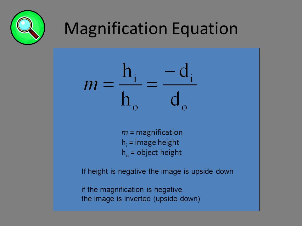 Magnification Equation m = magnification h i = image height h o = object height If height is negative the image is upside down if the magnification is negative the image is inverted (upside down)