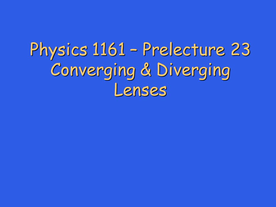 Physics 1161 – Prelecture 23 Converging & Diverging Lenses
