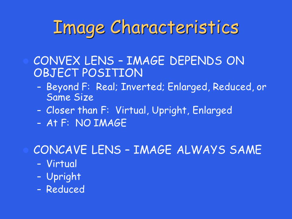 Image Characteristics CONVEX LENS – IMAGE DEPENDS ON OBJECT POSITION – Beyond F: Real; Inverted; Enlarged, Reduced, or Same Size – Closer than F: Virtual, Upright, Enlarged – At F: NO IMAGE CONCAVE LENS – IMAGE ALWAYS SAME – Virtual – Upright – Reduced