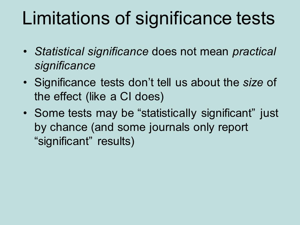 Limitations of significance tests Statistical significance does not mean practical significance Significance tests don't tell us about the size of the effect (like a CI does) Some tests may be statistically significant just by chance (and some journals only report significant results)
