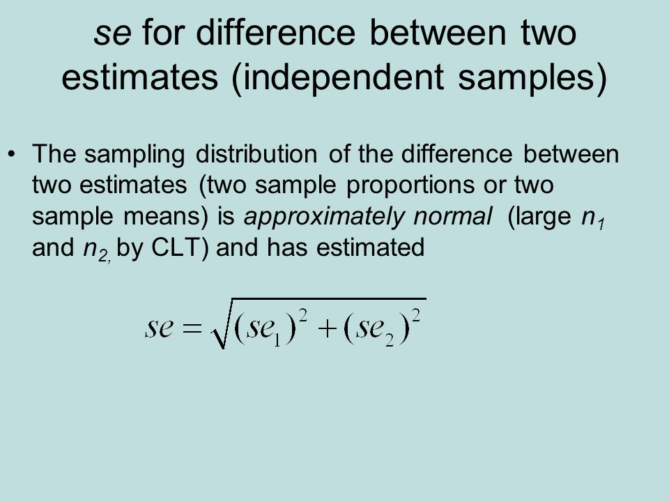 se for difference between two estimates (independent samples) The sampling distribution of the difference between two estimates (two sample proportions or two sample means) is approximately normal (large n 1 and n 2, by CLT) and has estimated