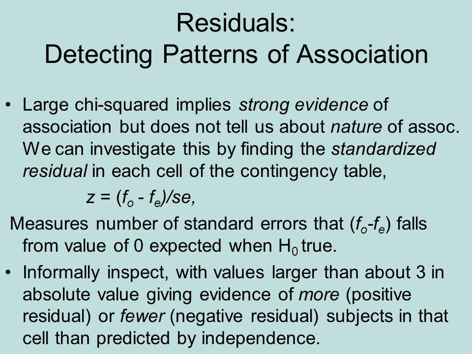 Residuals: Detecting Patterns of Association Large chi-squared implies strong evidence of association but does not tell us about nature of assoc.