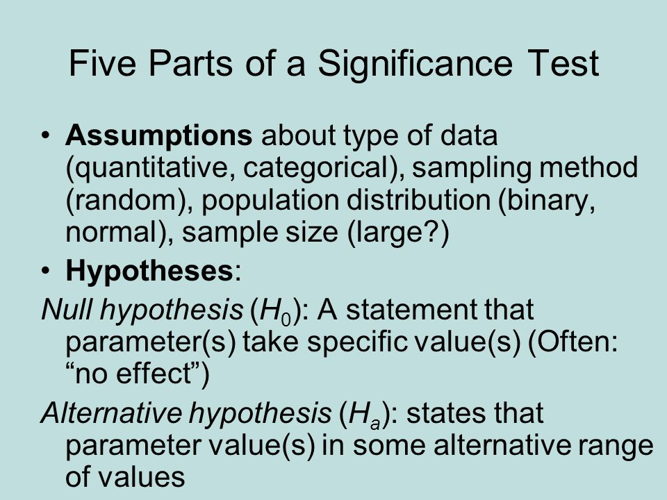 Five Parts of a Significance Test Assumptions about type of data (quantitative, categorical), sampling method (random), population distribution (binary, normal), sample size (large ) Hypotheses: Null hypothesis (H 0 ): A statement that parameter(s) take specific value(s) (Often: no effect ) Alternative hypothesis (H a ): states that parameter value(s) in some alternative range of values