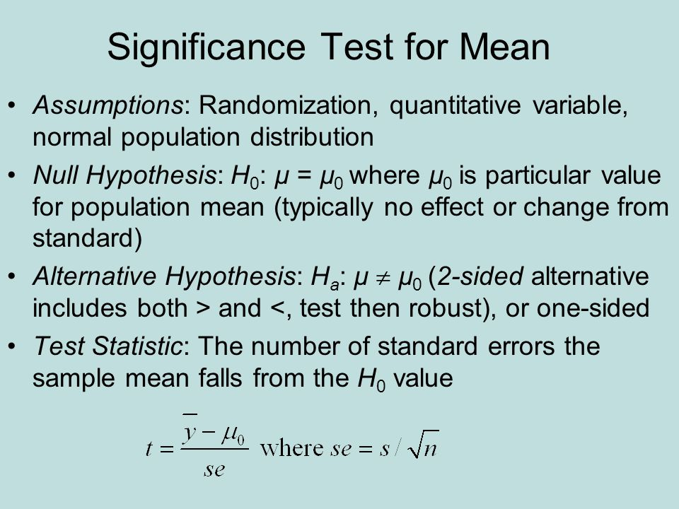Significance Test for Mean Assumptions: Randomization, quantitative variable, normal population distribution Null Hypothesis: H 0 : µ = µ 0 where µ 0 is particular value for population mean (typically no effect or change from standard) Alternative Hypothesis: H a : µ  µ 0 (2-sided alternative includes both > and <, test then robust), or one-sided Test Statistic: The number of standard errors the sample mean falls from the H 0 value