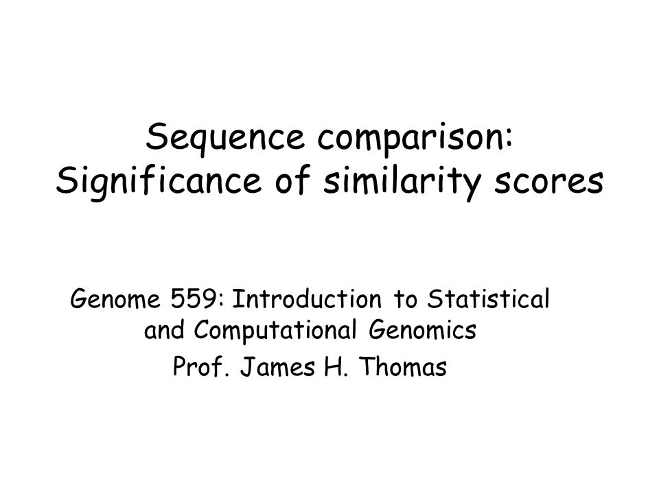 Sequence comparison: Significance of similarity scores Genome 559: Introduction to Statistical and Computational Genomics Prof.