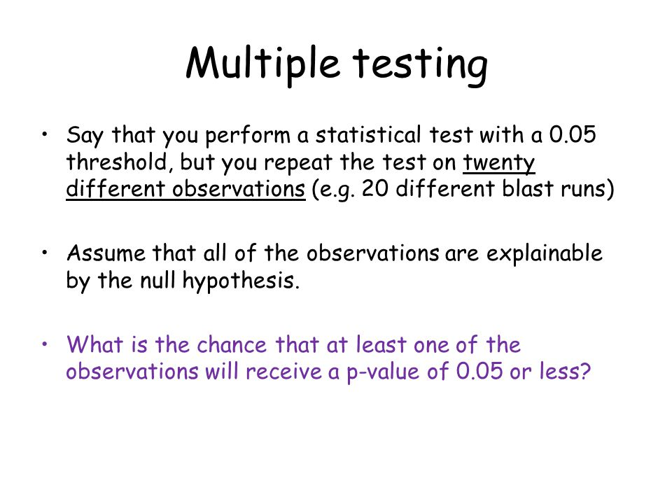Multiple testing Say that you perform a statistical test with a 0.05 threshold, but you repeat the test on twenty different observations (e.g.