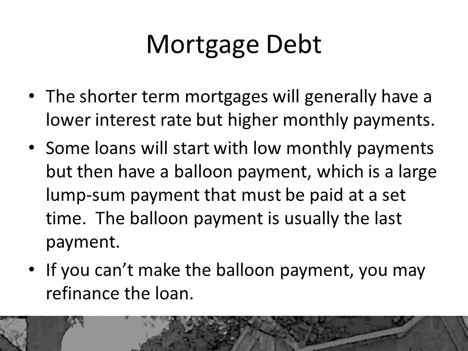 Mortgage Debt The shorter term mortgages will generally have a lower interest rate but higher monthly payments.