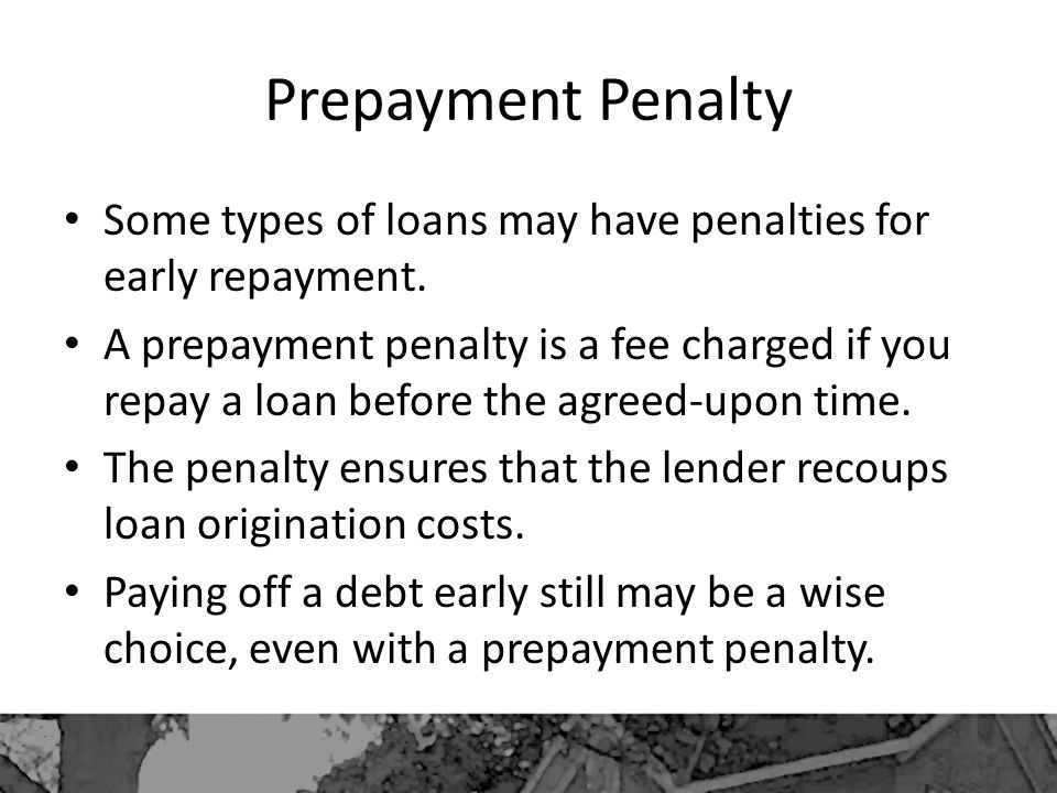 Prepayment Penalty Some types of loans may have penalties for early repayment.