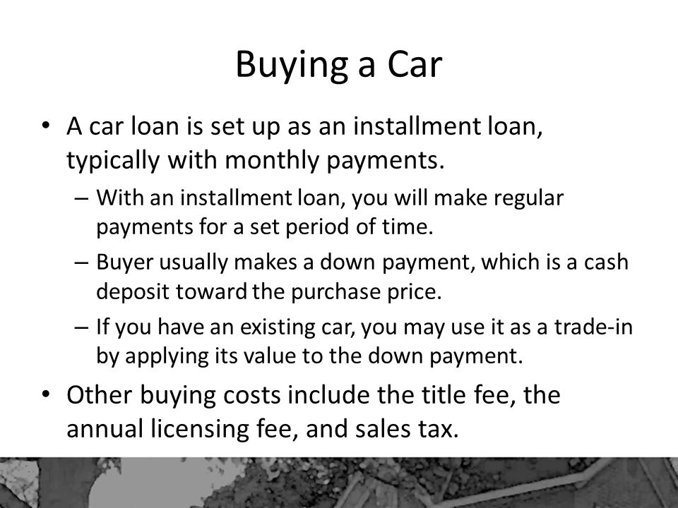 Buying a Car A car loan is set up as an installment loan, typically with monthly payments.
