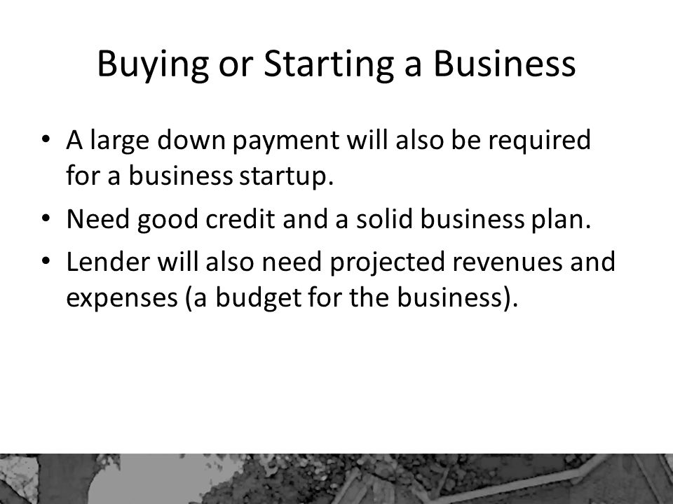 Buying or Starting a Business A large down payment will also be required for a business startup.