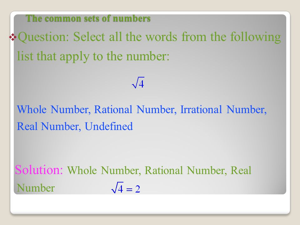 The common sets of numbers  Question: Select all the words from the following list that apply to the number: Whole Number, Rational Number, Irrational Number, Real Number, Undefined Solution: Whole Number, Rational Number, Real Number