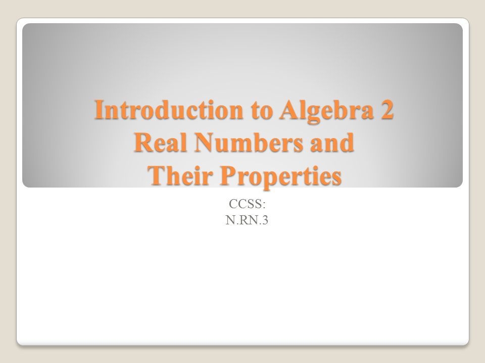 Introduction to Algebra 2 Real Numbers and Their Properties CCSS: N.RN.3