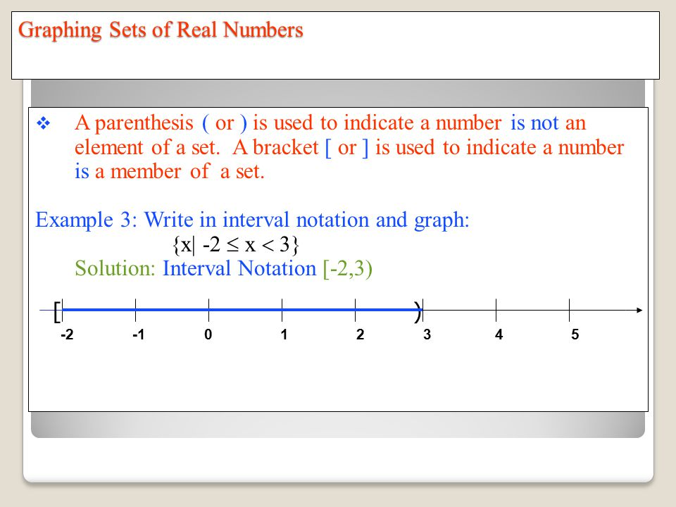 Graphing Sets of Real Numbers  A parenthesis ( or ) is used to indicate a number is not an element of a set.