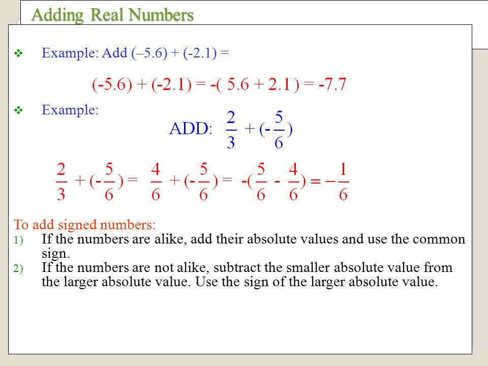 Adding Real Numbers Adding Real Numbers  Example: Add (–5.6) + (-2.1) =  Example: To add signed numbers: 1) If the numbers are alike, add their absolute values and use the common sign.
