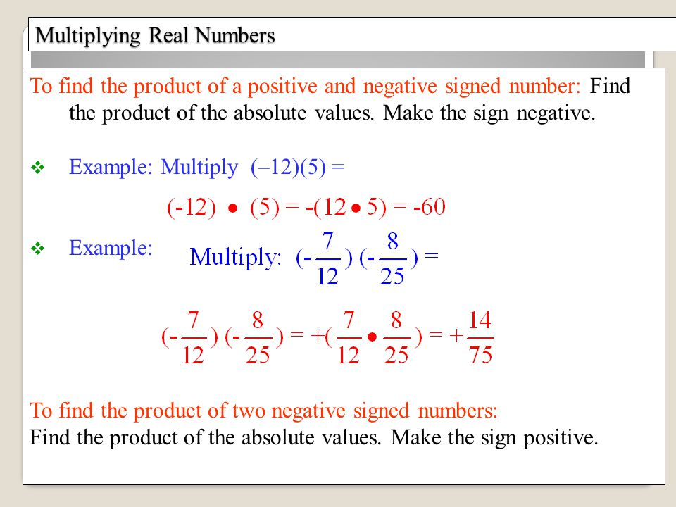 Multiplying Real Numbers To find the product of a positive and negative signed number: Find the product of the absolute values.