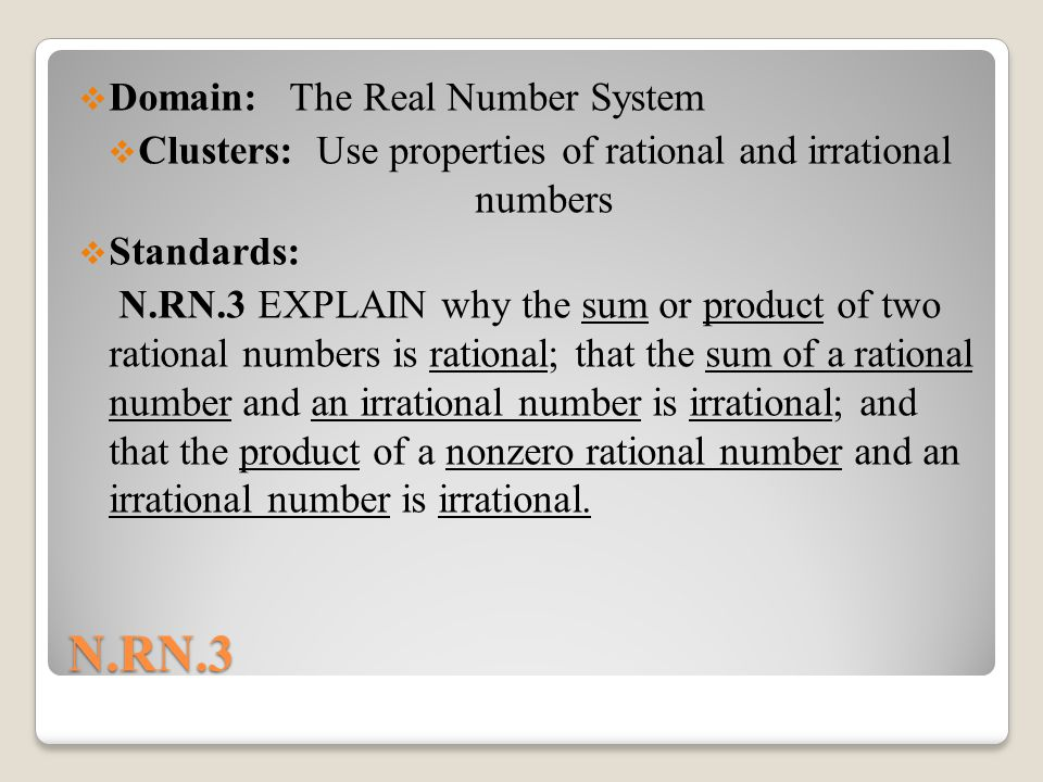 N.RN.3  Domain: The Real Number System  Clusters: Use properties of rational and irrational numbers  Standards: N.RN.3 EXPLAIN why the sum or product of two rational numbers is rational; that the sum of a rational number and an irrational number is irrational; and that the product of a nonzero rational number and an irrational number is irrational.