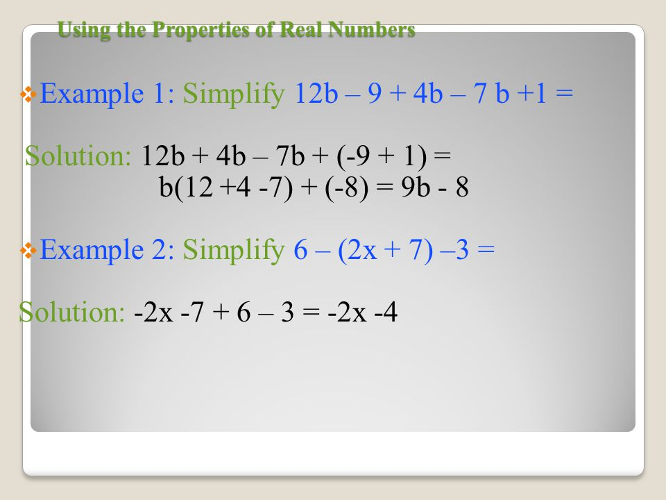 Using the Properties of Real Numbers  Example 1: Simplify 12b – 9 + 4b – 7 b +1 = Solution: 12b + 4b – 7b + (-9 + 1) = b( ) + (-8) = 9b - 8  Example 2: Simplify 6 – (2x + 7) –3 = Solution: -2x – 3 = -2x -4