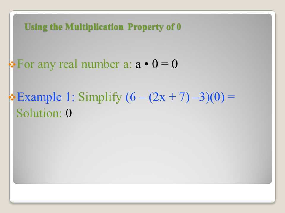 Using the Multiplication Property of 0  For any real number a: a 0 = 0  Example 1: Simplify (6 – (2x + 7) –3)(0) = Solution: 0