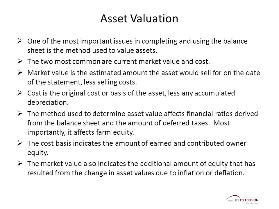 Asset Valuation  One of the most important issues in completing and using the balance sheet is the method used to value assets.