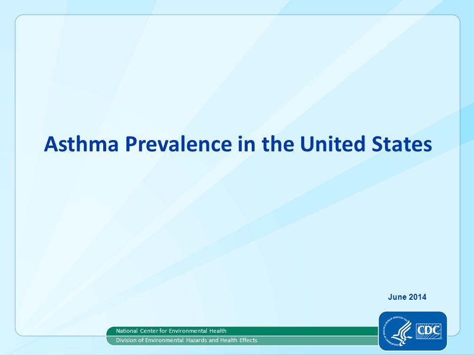 Asthma Prevalence in the United States National Center for Environmental Health Division of Environmental Hazards and Health Effects June 2014