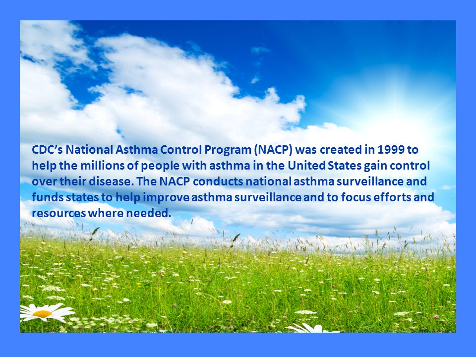 CDC's National Asthma Control Program (NACP) was created in 1999 to help the millions of people with asthma in the United States gain control over their disease.