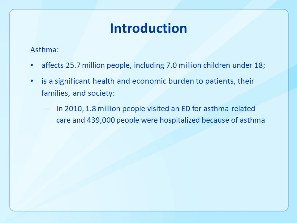 Introduction Asthma: affects 25.7 million people, including 7.0 million children under 18; is a significant health and economic burden to patients, their families, and society: – In 2010, 1.8 million people visited an ED for asthma-related care and 439,000 people were hospitalized because of asthma