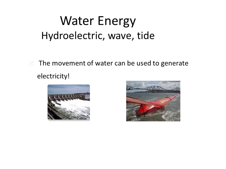 Water Energy Hydroelectric, wave, tide  The movement of water can be used to generate electricity!