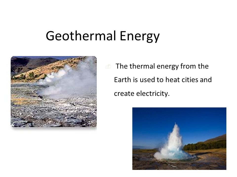 Geothermal Energy  The thermal energy from the Earth is used to heat cities and create electricity.