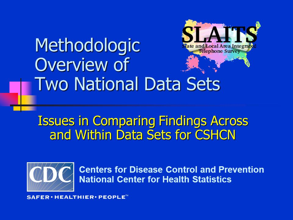 Methodologic Overview of Two National Data Sets Centers for Disease Control and Prevention National Center for Health Statistics Issues in Comparing Findings Across and Within Data Sets for CSHCN