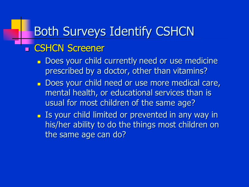 Both Surveys Identify CSHCN CSHCN Screener CSHCN Screener Does your child currently need or use medicine prescribed by a doctor, other than vitamins.