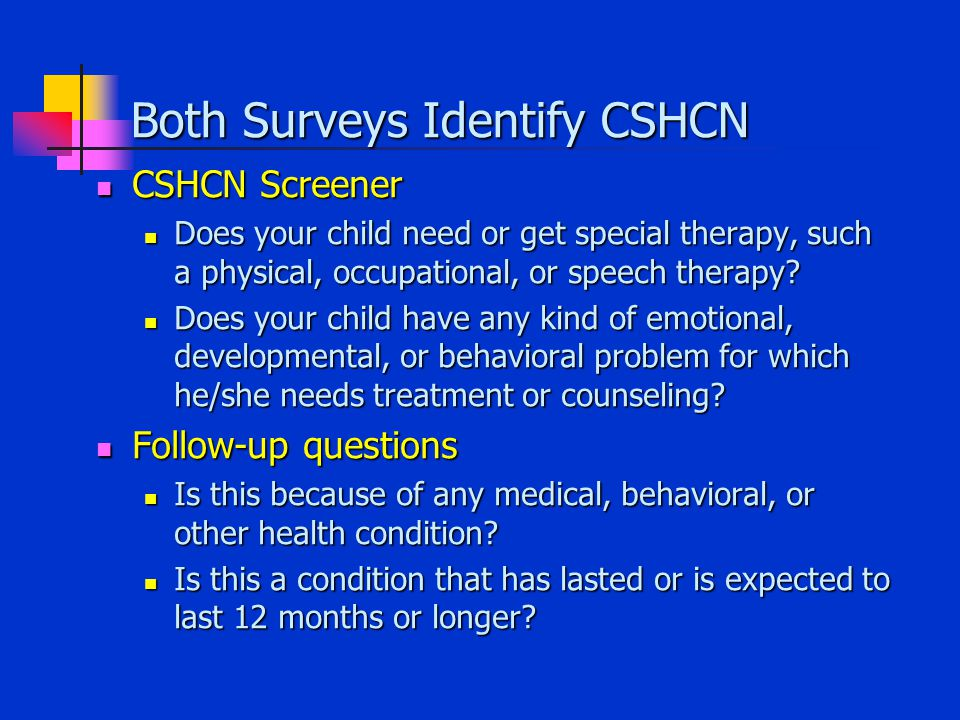Both Surveys Identify CSHCN CSHCN Screener CSHCN Screener Does your child need or get special therapy, such a physical, occupational, or speech therapy.