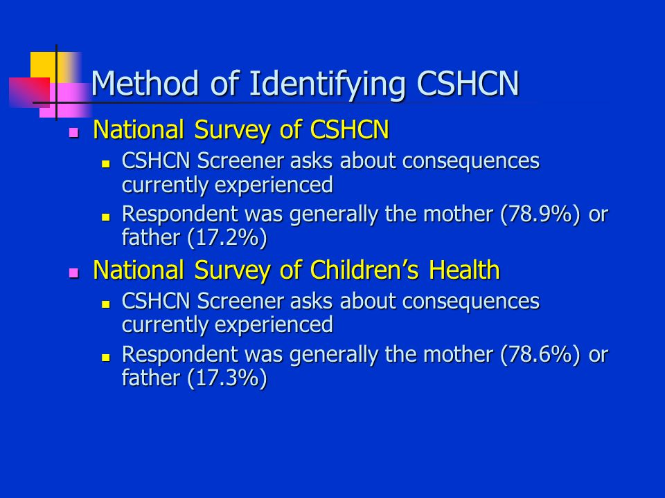 Method of Identifying CSHCN National Survey of CSHCN National Survey of CSHCN CSHCN Screener asks about consequences currently experienced CSHCN Screener asks about consequences currently experienced Respondent was generally the mother (78.9%) or father (17.2%) Respondent was generally the mother (78.9%) or father (17.2%) National Survey of Children's Health National Survey of Children's Health CSHCN Screener asks about consequences currently experienced CSHCN Screener asks about consequences currently experienced Respondent was generally the mother (78.6%) or father (17.3%) Respondent was generally the mother (78.6%) or father (17.3%)