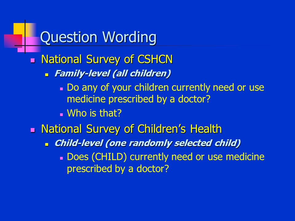 Question Wording National Survey of CSHCN National Survey of CSHCN Family-level (all children) Family-level (all children) Do any of your children currently need or use medicine prescribed by a doctor.