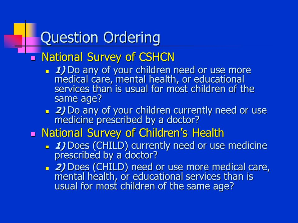 Question Ordering National Survey of CSHCN National Survey of CSHCN 1) Do any of your children need or use more medical care, mental health, or educational services than is usual for most children of the same age.