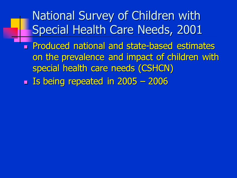 National Survey of Children with Special Health Care Needs, 2001 Produced national and state-based estimates on the prevalence and impact of children with special health care needs (CSHCN) Produced national and state-based estimates on the prevalence and impact of children with special health care needs (CSHCN) Is being repeated in 2005 – 2006 Is being repeated in 2005 – 2006