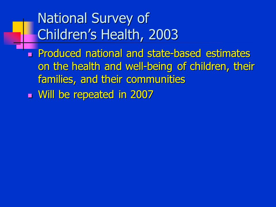 National Survey of Children's Health, 2003 Produced national and state-based estimates on the health and well-being of children, their families, and their communities Produced national and state-based estimates on the health and well-being of children, their families, and their communities Will be repeated in 2007 Will be repeated in 2007