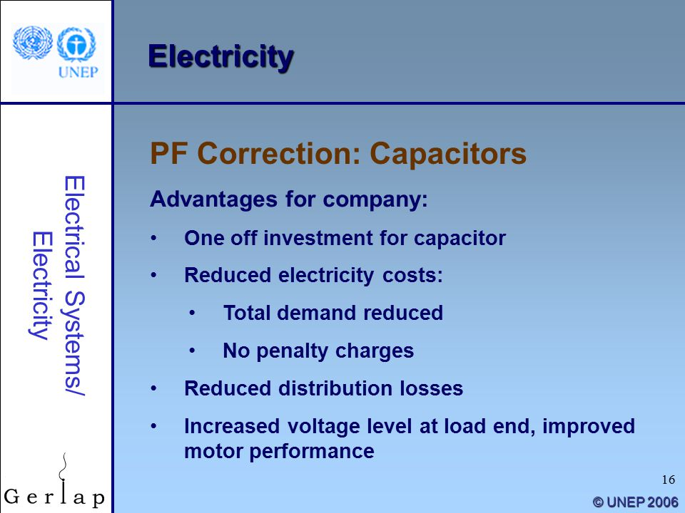 16 © UNEP 2006 Electricity Advantages for company: One off investment for capacitor Reduced electricity costs: Total demand reduced No penalty charges Reduced distribution losses Increased voltage level at load end, improved motor performance PF Correction: Capacitors Electrical Systems/ Electricity