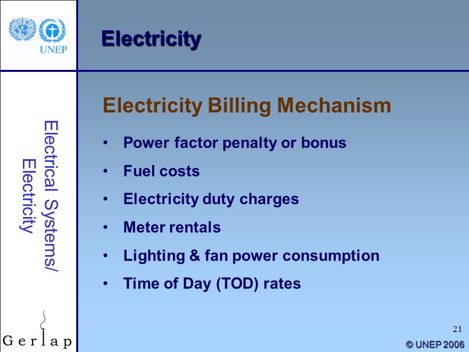 21 © UNEP 2006 Electricity Power factor penalty or bonus Fuel costs Electricity duty charges Meter rentals Lighting & fan power consumption Time of Day (TOD) rates Electricity Billing Mechanism Electrical Systems/ Electricity