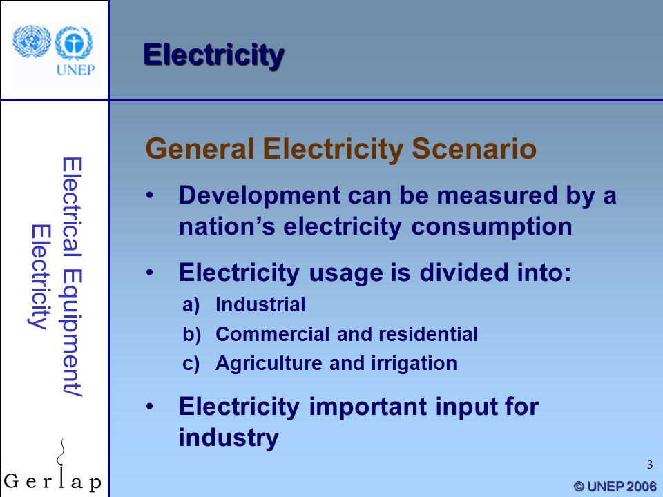 3 © UNEP 2006 Electricity Development can be measured by a nation's electricity consumption Electricity usage is divided into: a)Industrial b)Commercial and residential c)Agriculture and irrigation Electricity important input for industry General Electricity Scenario Electrical Equipment/ Electricity