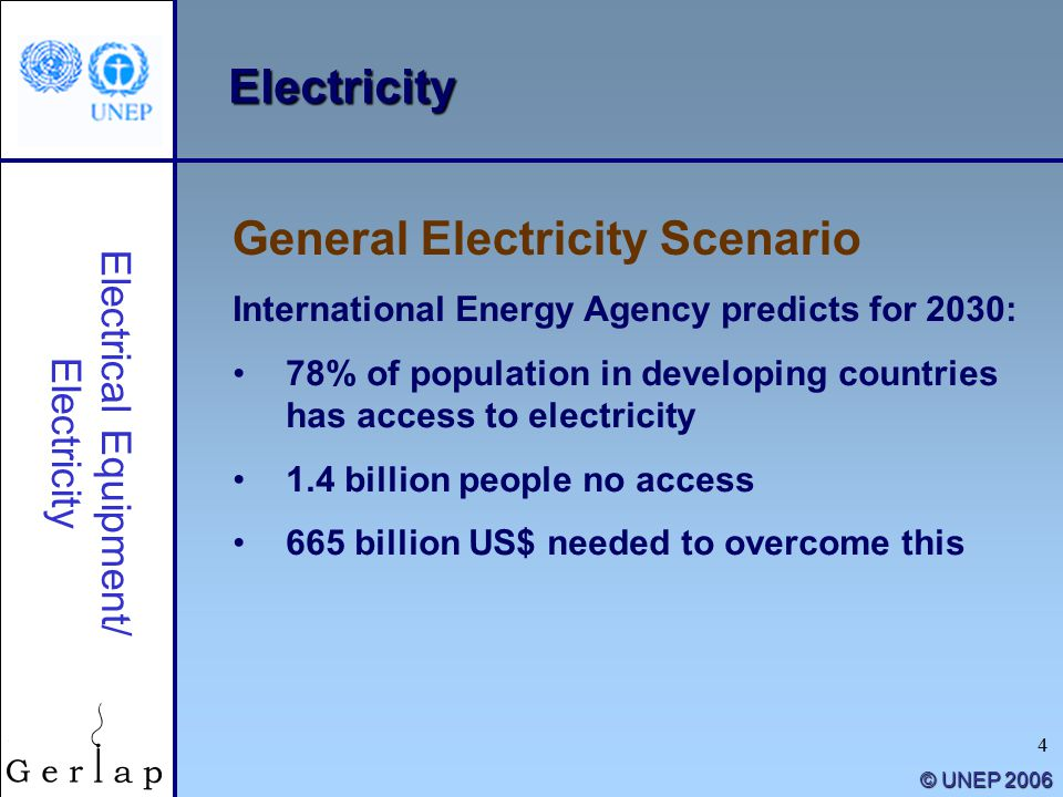 4 © UNEP 2006 Electricity International Energy Agency predicts for 2030: 78% of population in developing countries has access to electricity 1.4 billion people no access 665 billion US$ needed to overcome this General Electricity Scenario Electrical Equipment/ Electricity